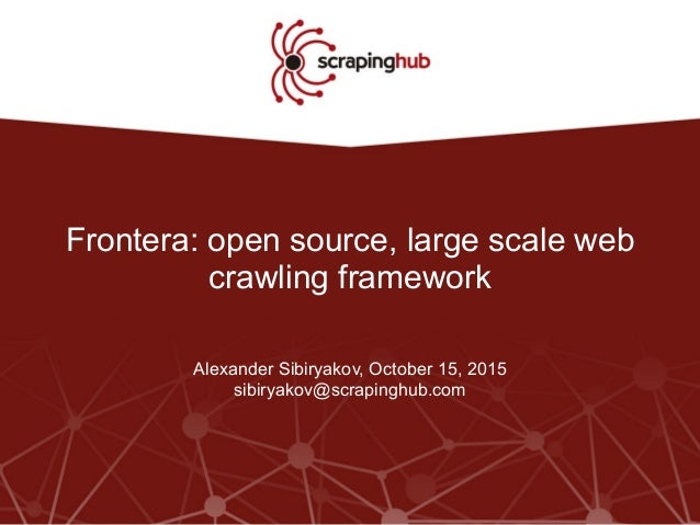 Frontera: open source, large scale web crawling framework Alexander Sibiryakov, October 15, 2015 sibiryakov@scrapinghub.com