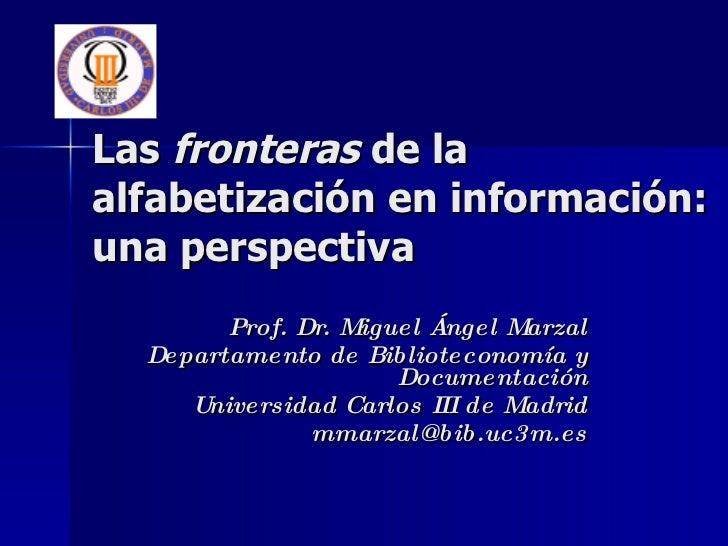 Las  fronteras  de la alfabetización en información: una perspectiva Prof. Dr. Miguel Ángel Marzal Departamento de Bibliot...