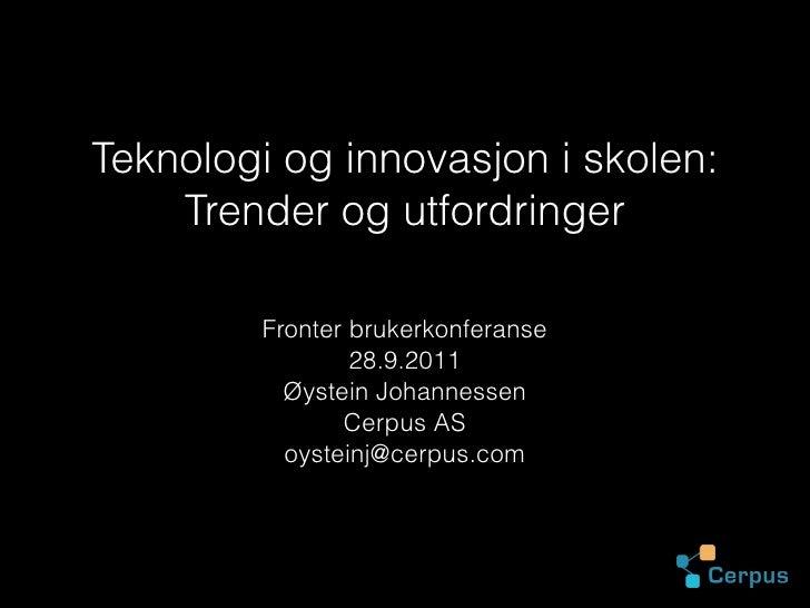 Teknologi og innovasjon i skolen: Trender og utfordringer <ul><li>Fronter brukerkonferanse </li></ul><ul><li>28.9.2011 </l...