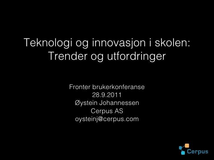 Teknologi og innovasjon i skolen:    Trender og utfordringer         Fronter brukerkonferanse                 28.9.2011   ...