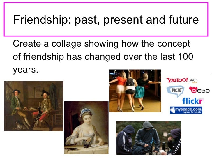 Friendship: past, present and future <ul><li>Create a collage showing how the concept  </li></ul><ul><li>of friendship has...
