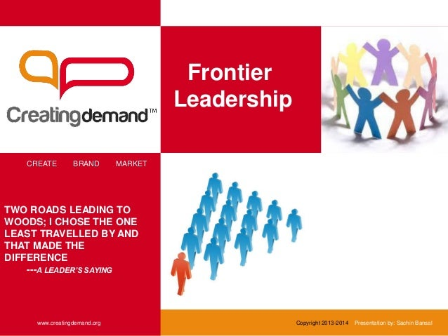 Frontier Leadership CREATE BRAND MARKET www.creatingdemand.org TWO ROADS LEADING TO WOODS; I CHOSE THE ONE LEAST TRAVELLED...
