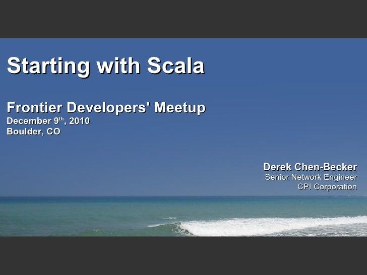 Starting with ScalaFrontier Developers MeetupDecember 9th, 2010Boulder, CO                              Derek Chen-Becker ...
