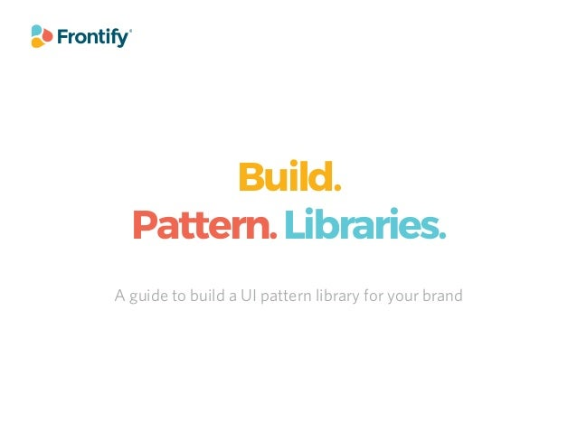 Build. Pattern.Libraries. A guide to build a UI pattern library for your brand