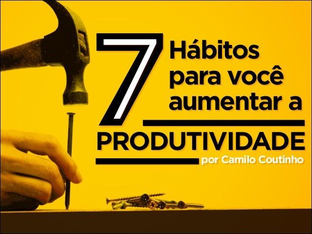 7  Hábitos para você aumentar a  PRODUTIVIDADE por Camilo Coutinho