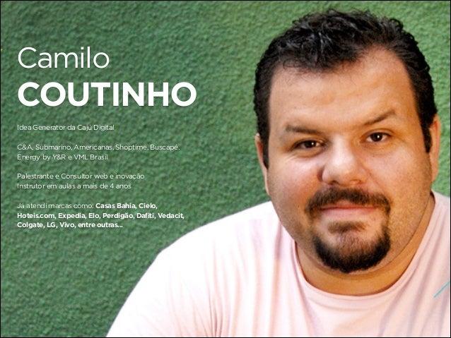 Camilo  COUTINHO Idea Generator da Cajú Digital C&A, Submarino, Americanas, Shoptime, Buscapé. Energy by Y&R e VML Brasil ...