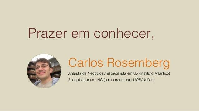 Prazer em conhecer,! Carlos Rosemberg! Analista de Negócios / especialista em UX (Instituto Atlântico) Pesquisador em IHC ...