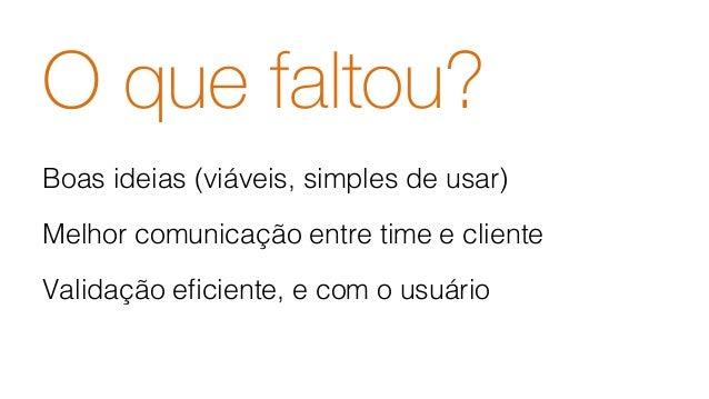 O que faltou? Boas ideias (viáveis, simples de usar)! Melhor comunicação entre time e cliente! Validação eficiente, e com o...