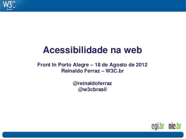 Acessibilidade na web Front In Porto Alegre – 18 de Agosto de 2012 Reinaldo Ferraz – W3C.br @reinaldoferraz @w3cbrasil