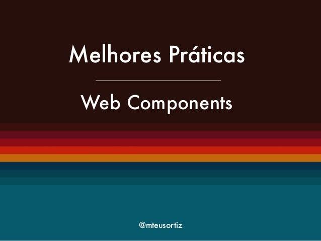 Melhores Práticas  !  Web Components  @mteusortiz
