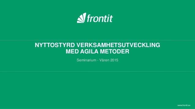 NYTTOSTYRD VERKSAMHETSUTVECKLING MED AGILA METODER Seminarium - Våren 2015 www.frontit.se