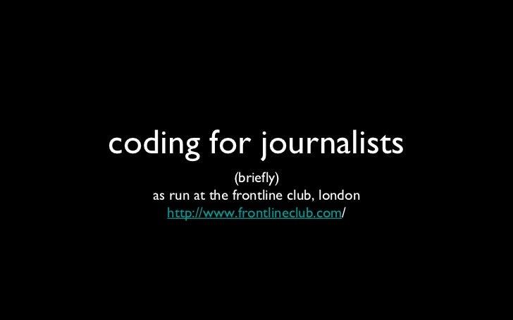 coding for journalists <ul><li>(briefly) </li></ul><ul><li>as run at the frontline club, london </li></ul><ul><li>http://w...