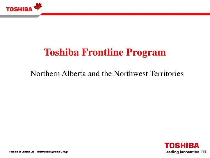 Toshiba Frontline Program<br />Northern Alberta and the Northwest Territories<br />Toshiba of Canada Ltd – Information Sys...