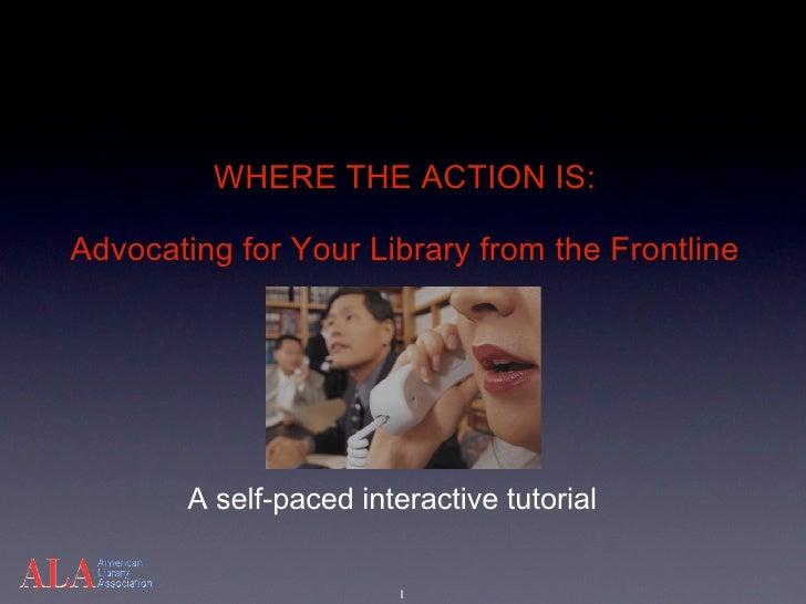 WHERETHEACTIONIS:  AdvocatingforYourLibraryfromtheFrontLine             Aself-pacedinteractivetutorial       ...
