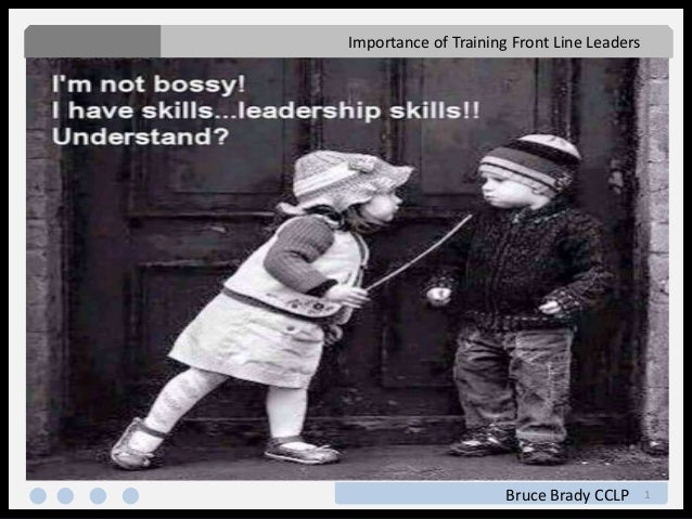 1 Importance of Training Front Line Leaders Bruce Brady CCLP