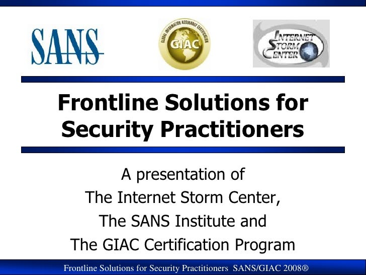 Frontline Solutions for Security Practitioners         A presentation of    The Internet Storm Center,     The SANS Instit...