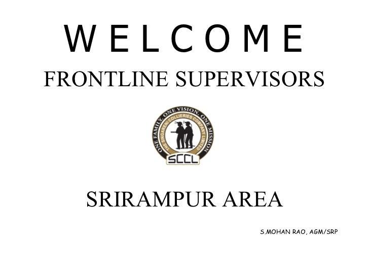 W E L C O M E <ul><li>FRONTLINE SUPERVISORS </li></ul><ul><li>SRIRAMPUR AREA </li></ul><ul><li>S.MOHAN RAO, AGM/SRP </li><...