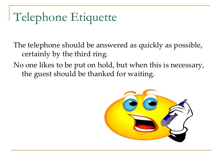 Telephone Etiquette <ul><li>The telephone should be answered as quickly as possible, certainly by the third ring. </li></u...