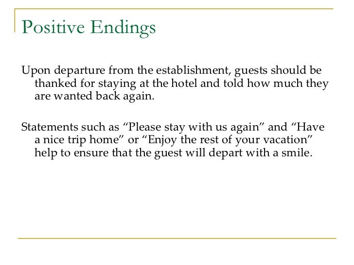 Positive Endings <ul><li>Upon departure from the establishment, guests should be thanked for staying at the hotel and told...