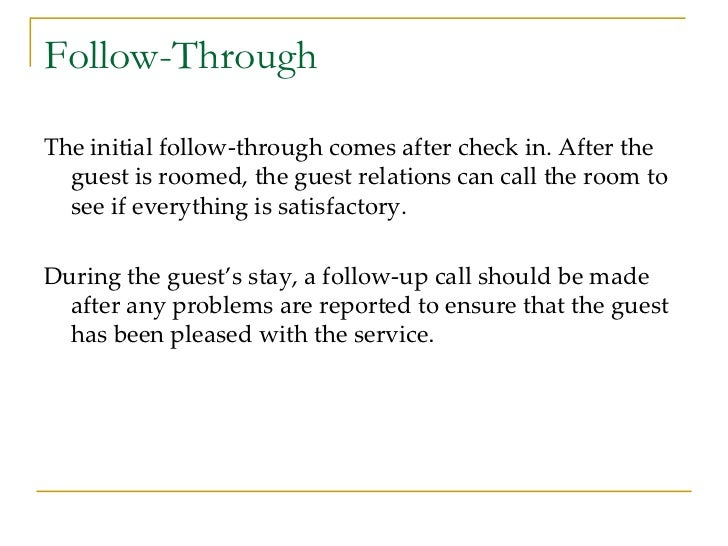 Follow-Through <ul><li>The initial follow-through comes after check in. After the guest is roomed, the guest relations can...