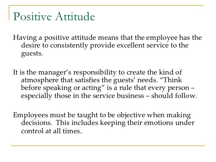 Positive Attitude <ul><li>Having a positive attitude means that the employee has the desire to consistently provide excell...