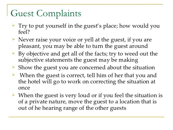 Guest Complaints <ul><li>Try to put yourself in the guest's place; how would you feel?  </li></ul><ul><li>Never raise your...