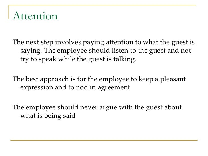 Attention <ul><li>The next step involves paying attention to what the guest is saying. The employee should listen to the g...