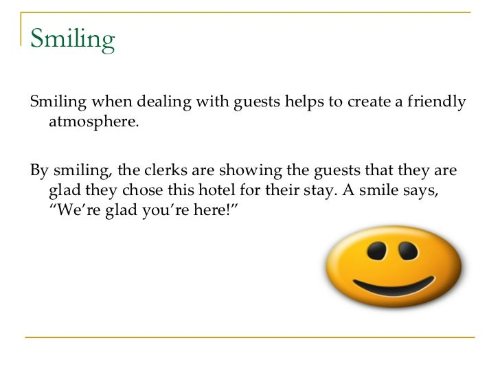 Smiling <ul><li>Smiling when dealing with guests helps to create a friendly atmosphere. </li></ul><ul><li>By smiling, the ...
