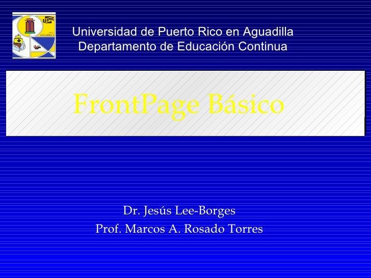 FrontPage Básico Dr. Jesús Lee-Borges Prof. Marcos A. Rosado Torres Universidad de Puerto Rico en Aguadilla Departamento d...