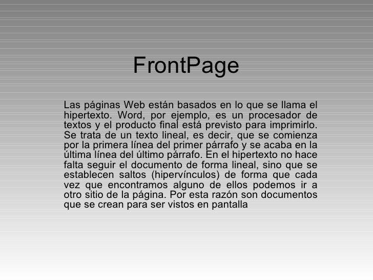 FrontPage Las páginas Web están basados en lo que se llama el hipertexto. Word, por ejemplo, es un procesador de textos y ...