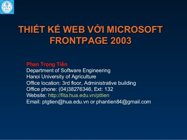 THIẾT KẾ WEB VỚI MICROSOFT FRONTPAGE 2003 Phan Trọng Tiến Department of Software Engineering Hanoi University of Agricultu...