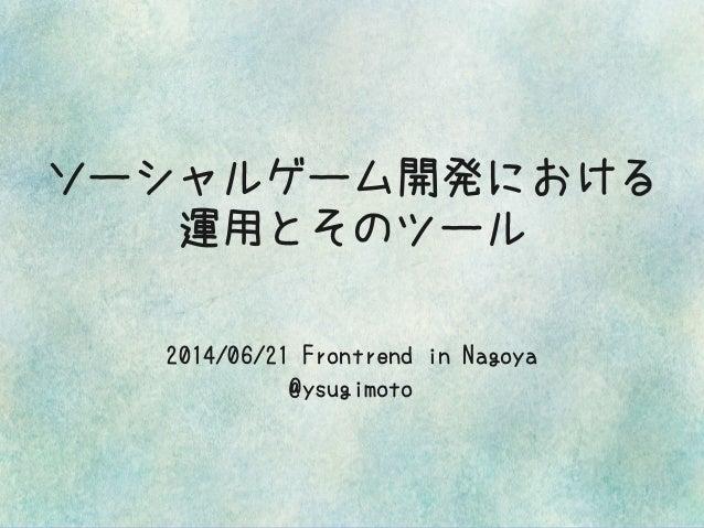 ソーシャルゲーム開発における 運用とそのツール 2014/06/21 Frontrend in Nagoya @ysugimoto