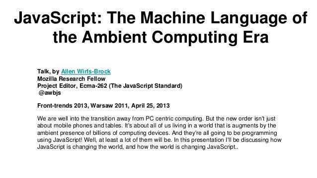 JavaScript: The Machine Language ofthe Ambient Computing EraTalk, by Allen Wirfs-BrockMozilla Research FellowProject Edito...