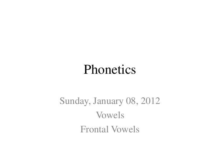 PhoneticsSunday, January 08, 2012         Vowels    Frontal Vowels