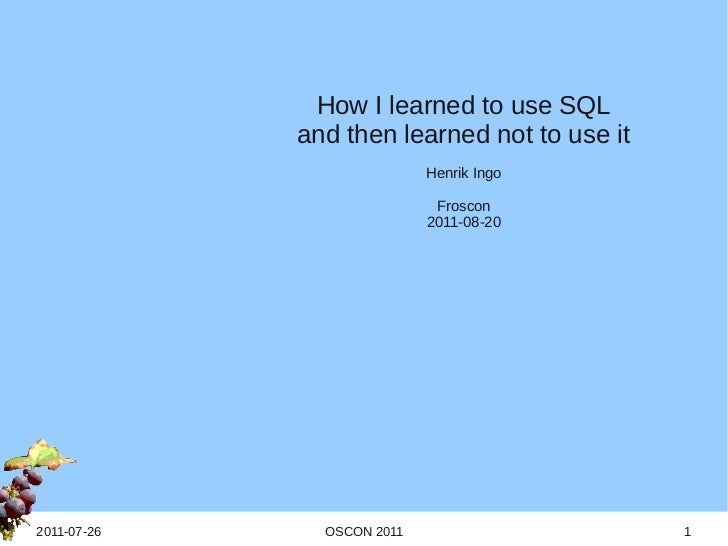How I learned to use SQL             and then learned not to use it                            Henrik Ingo                ...