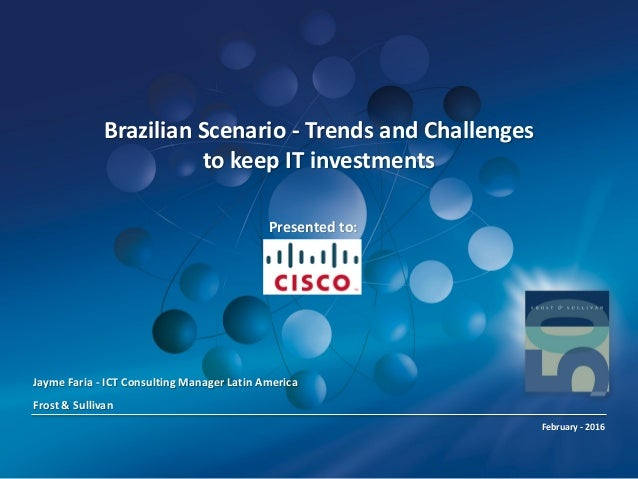 Brazilian Scenario - Trends and Challenges to keep IT investments Jayme Faria - ICT Consulting Manager Latin America Frost...