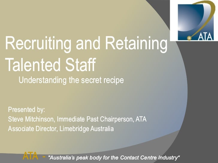 Recruiting and RetainingTalented Staff   Understanding the secret recipePresented by:Steve Mitchinson, Immediate Past Chai...