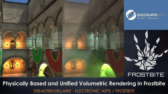 Physically Based and Unified Volumetric Rendering in Frostbite SEBASTIEN HILLAIRE - ELECTRONIC ARTS / FROSTBITE