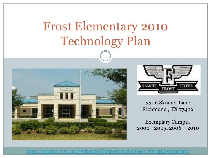 <br />Frost Elementary 2010 Technology Plan<br />3306 Skinner Lane Richmond , TX 77406 <br />Exemplary Campus <br />2000...