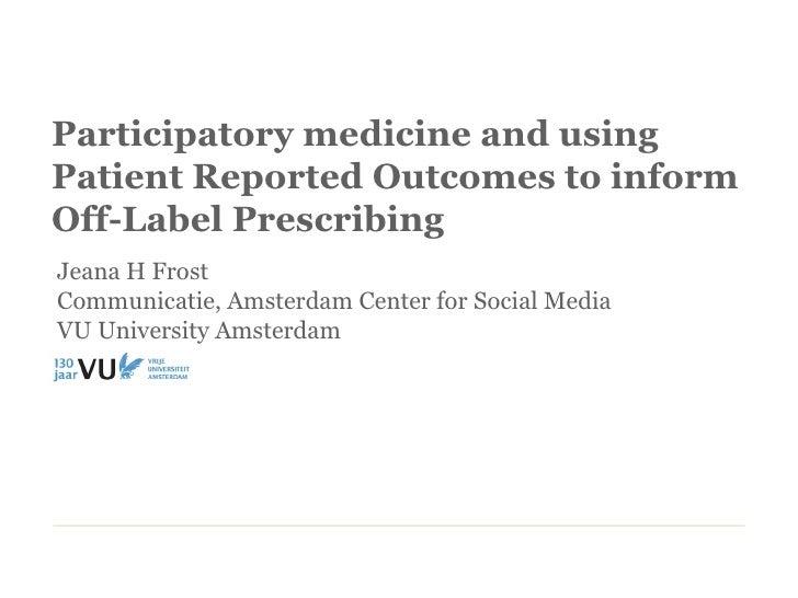 Participatory medicine and usingPatient Reported Outcomes to informOff-Label PrescribingJeana H FrostCommunicatie, Amsterd...