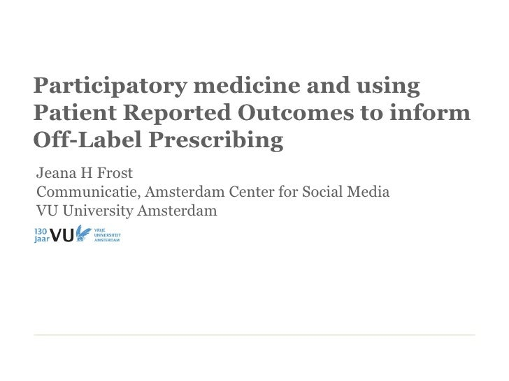Participatory medicine and usingPatient Reported Outcomes to informOff-Label PrescribingJeana H FrostCommunicatie, Amsterd...