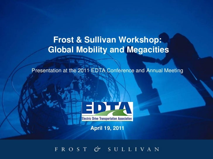 Frost & Sullivan Workshop:      Global Mobility and MegacitiesPresentation at the 2011 EDTA Conference and Annual Meeting ...