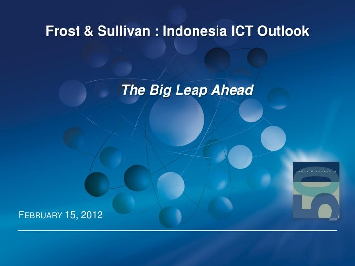 Frost & Sullivan : Indonesia ICT Outlook                    The Big Leap AheadFEBRUARY 15, 2012