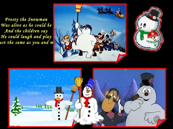 Frosty the Snowman Was alive as he could be And the children say He could laugh and play Just the same as you and me