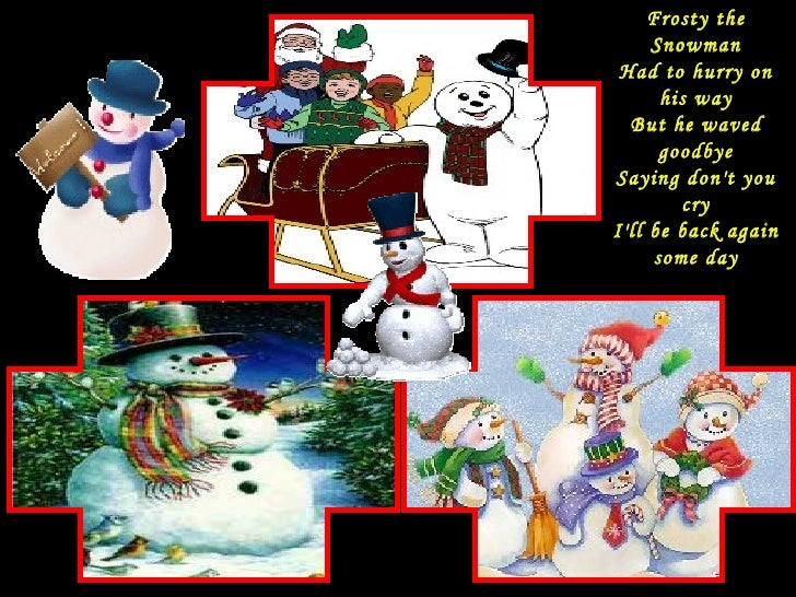 Frosty the Snowman Had to hurry on his way But he waved goodbye Saying don't you cry I'll be back again some day