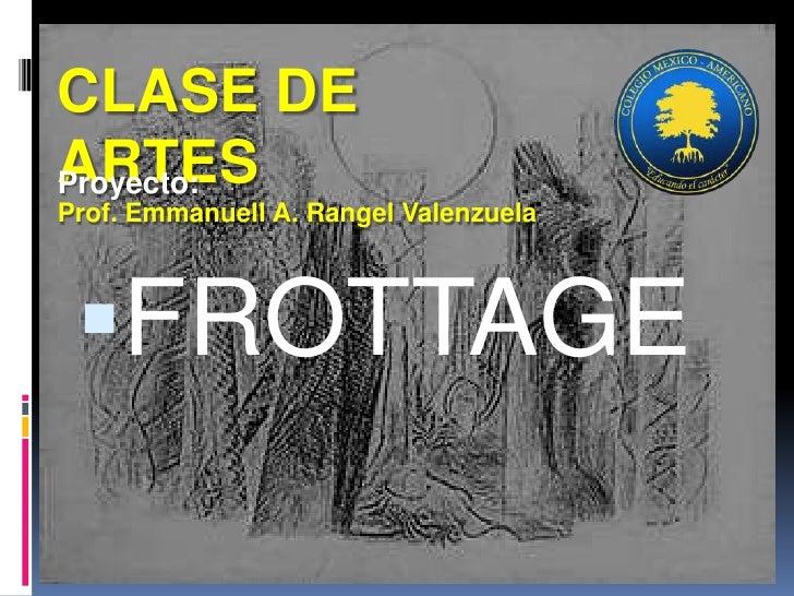CLASE DE ARTES<br />Prof. Emmanuell A. Rangel Valenzuela<br />Proyecto:<br />FROTTAGE<br />