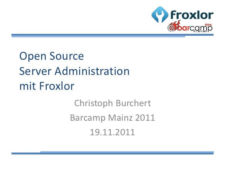 Open SourceServer Administrationmit Froxlor          Christoph Burchert         Barcamp Mainz 2011              19.11.2011