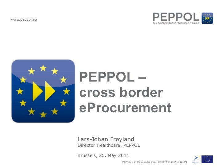 PEPPOL –  cross border eProcurement Lars-Johan Frøyland Director Healthcare, PEPPOL Brussels, 25. May 2011