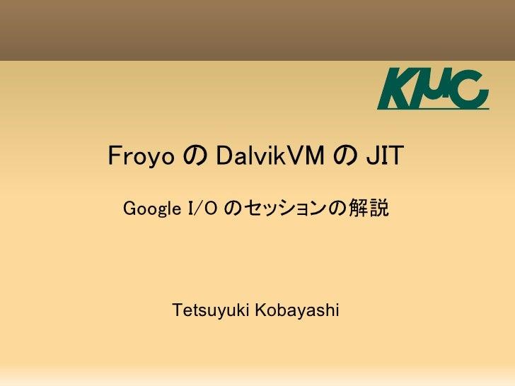 Froyo の DalvikVM の JIT  Google I/O のセッションの解説        Tetsuyuki Kobayashi