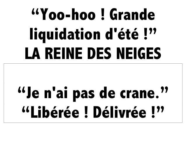 """""""Yoo-hoo ! Grande liquidation d'été !"""" LA REINE DES NEIGES """"Je n'ai pas de crane."""" """"Libérée ! Délivrée !"""""""